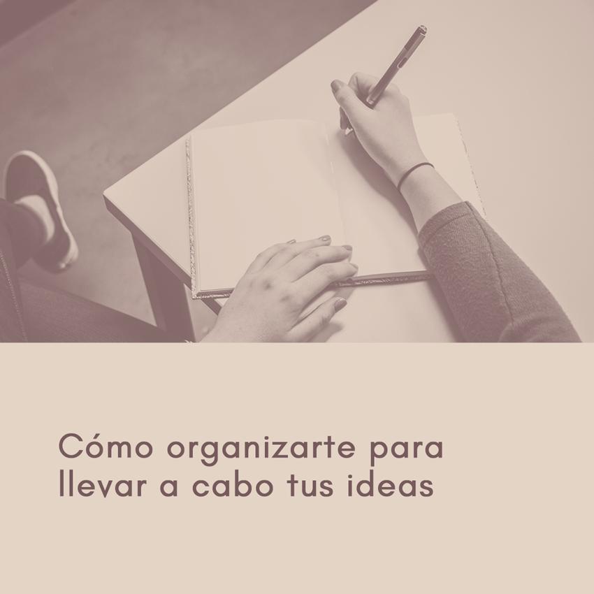 Cómo organizarte para llevar a cabo tus ideas