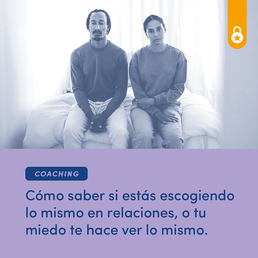 Coaching: cómo saber si estás escogiendo lo mismo en relaciones, o tu miedo te hace ver lo mismo